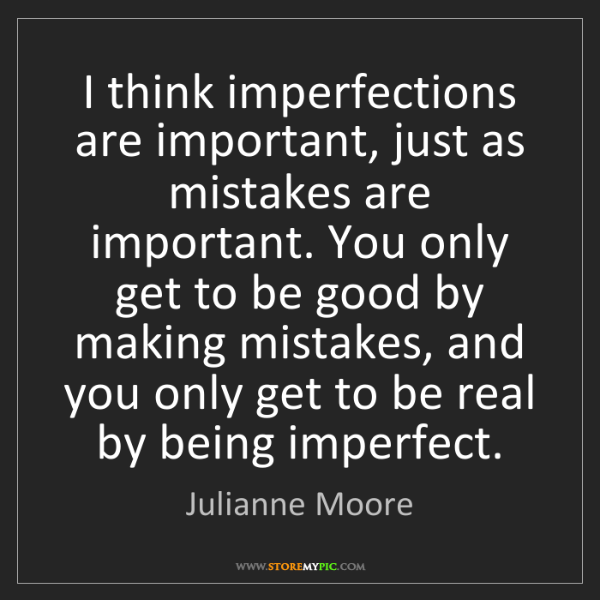 Julianne Moore: I think imperfections are important, just as mistakes...