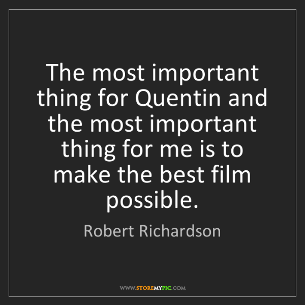 Robert Richardson: The most important thing for Quentin and the most important...