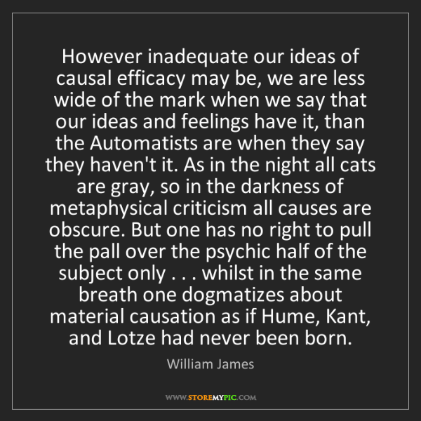 William James: However inadequate our ideas of causal efficacy may be,...