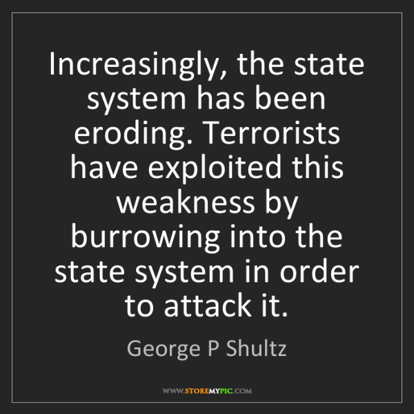 George P Shultz: Increasingly, the state system has been eroding. Terrorists...