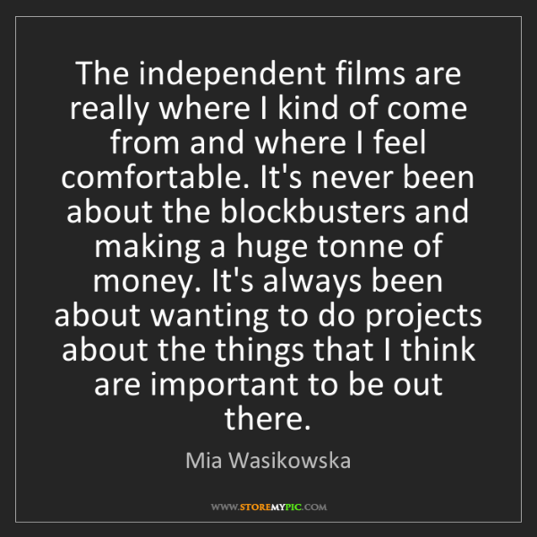 Mia Wasikowska: The independent films are really where I kind of come...