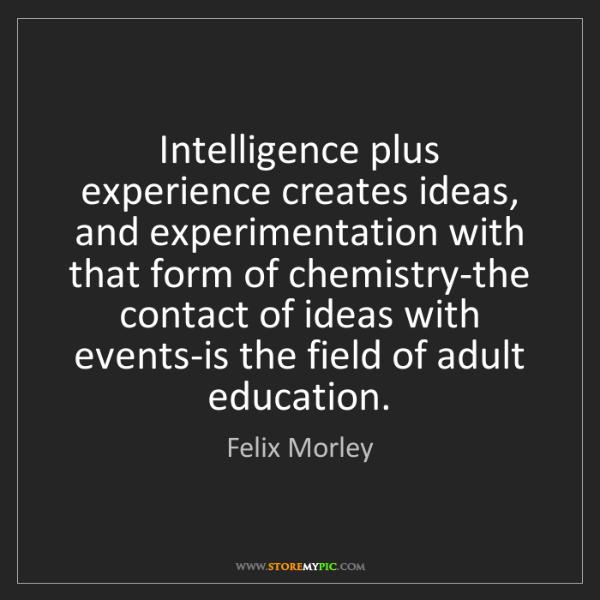 Felix Morley: Intelligence plus experience creates ideas, and experimentation...