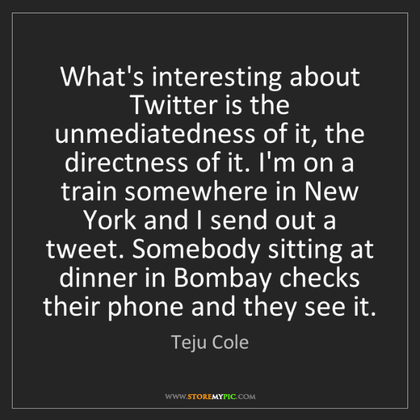 Teju Cole: What's interesting about Twitter is the unmediatedness...