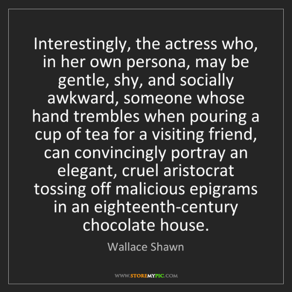 Wallace Shawn: Interestingly, the actress who, in her own persona, may...