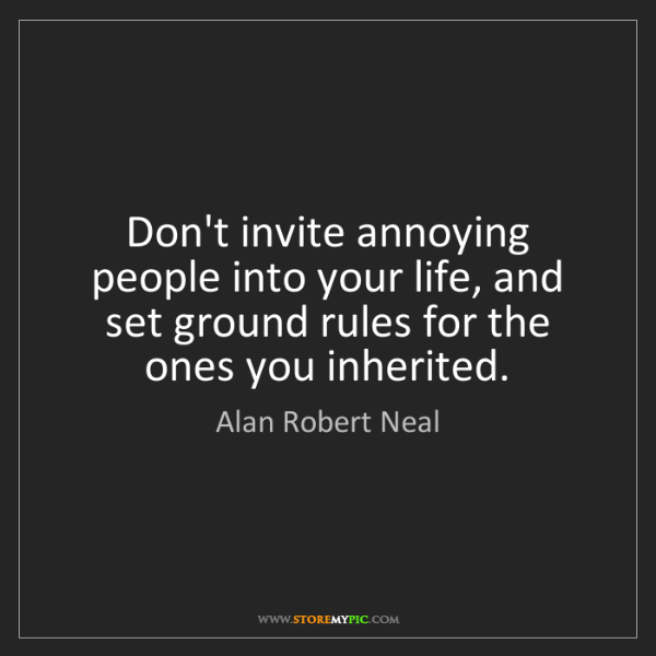 Alan Robert Neal: Don't invite annoying people into your life, and set...