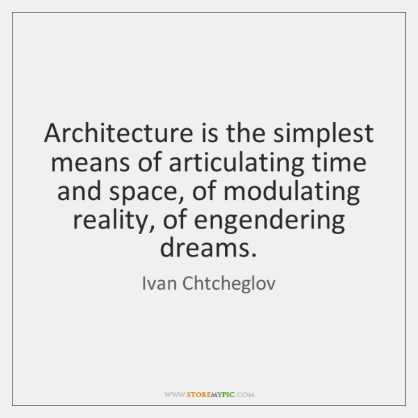 Architecture is the simplest means of articulating time and space, of modulating ...