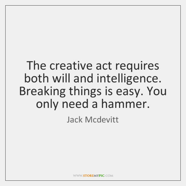 The creative act requires both will and intelligence. Breaking things is easy. ...