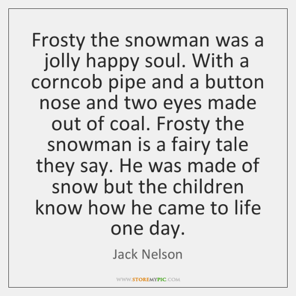 Frosty the snowman was a jolly happy soul. With a corncob pipe ...