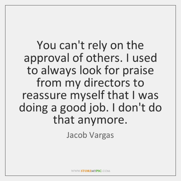 You can't rely on the approval of others. I used to always ...