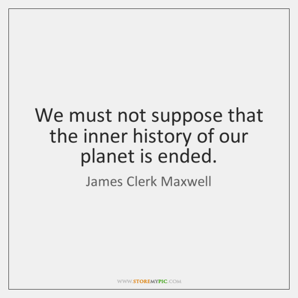 We must not suppose that the inner history of our planet is ...
