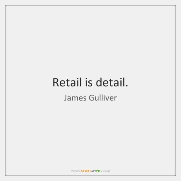 Retail is detail.