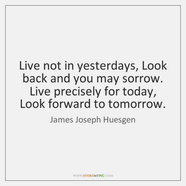 Live not in yesterdays, Look back and you may sorrow. Live precisely ...