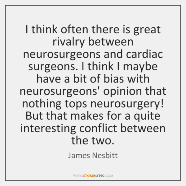 I think often there is great rivalry between neurosurgeons and cardiac surgeons. ...