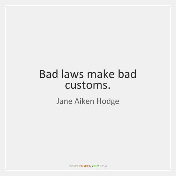 Bad laws make bad customs.