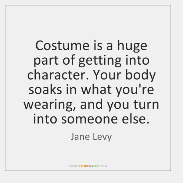 Costume is a huge part of getting into character. Your body soaks ...