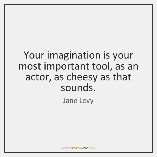 Your imagination is your most important tool, as an actor, as cheesy ...