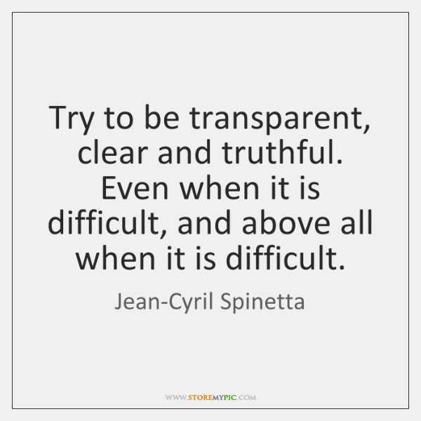 Try to be transparent, clear and truthful. Even when it is difficult, ...