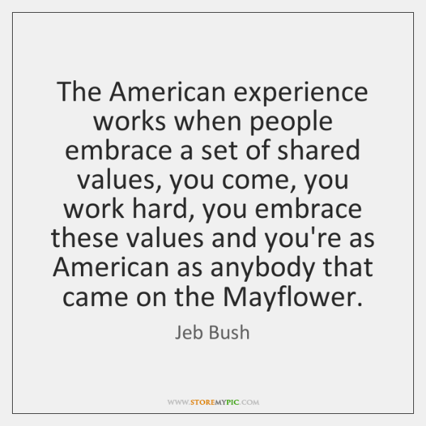 The American experience works when people embrace a set of shared values, ...