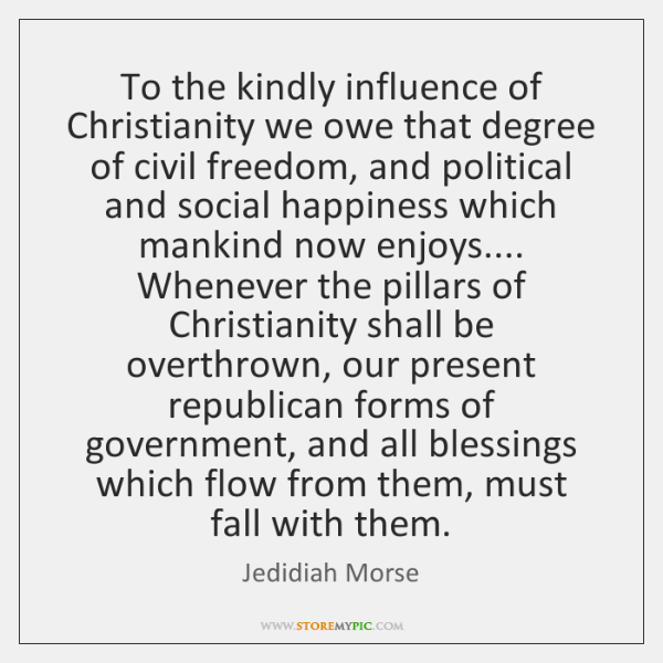 To the kindly influence of Christianity we owe that degree of civil ...