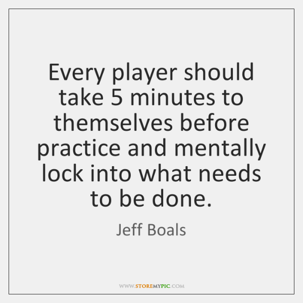 Every player should take 5 minutes to themselves before practice and mentally lock ...
