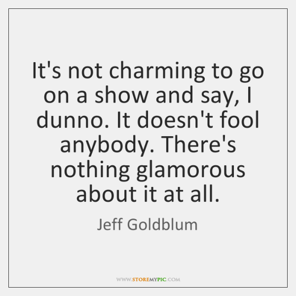 It's not charming to go on a show and say, I dunno. ...