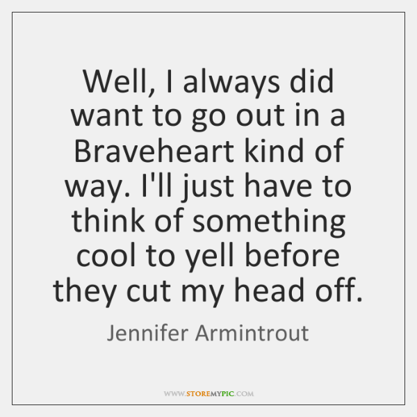 Well, I always did want to go out in a Braveheart kind ...