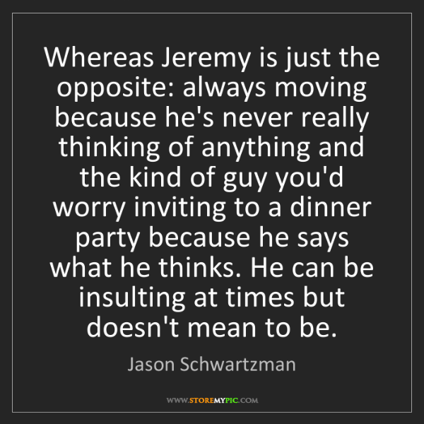 Jason Schwartzman: Whereas Jeremy is just the opposite: always moving because...