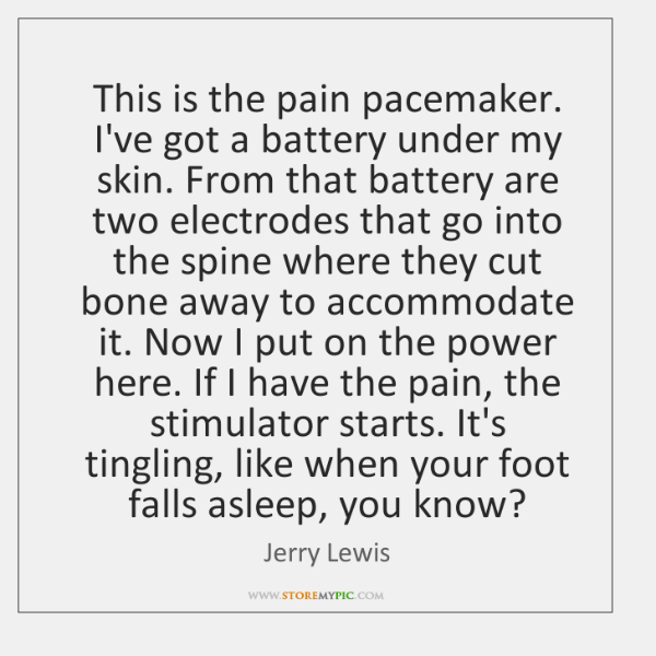 This is the pain pacemaker. I've got a battery under my skin. ...