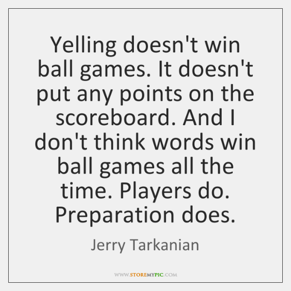 Yelling doesn't win ball games. It doesn't put any points on the ...