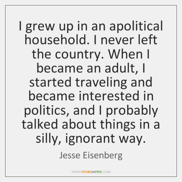 I grew up in an apolitical household. I never left the country. ...
