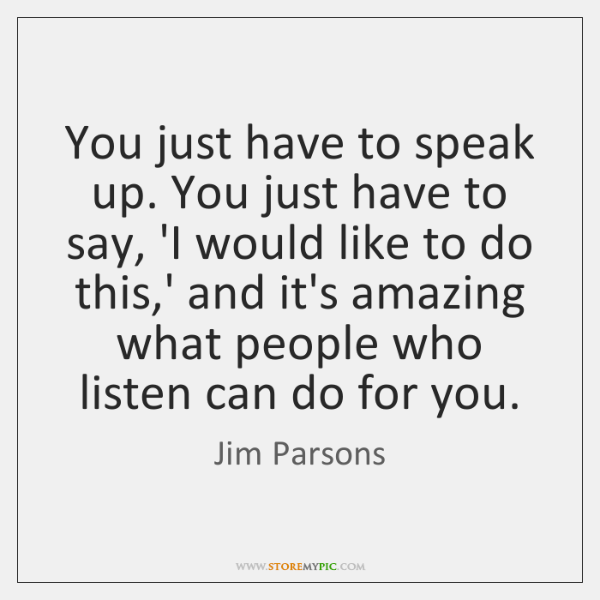 You just have to speak up. You just have to say, 'I ...
