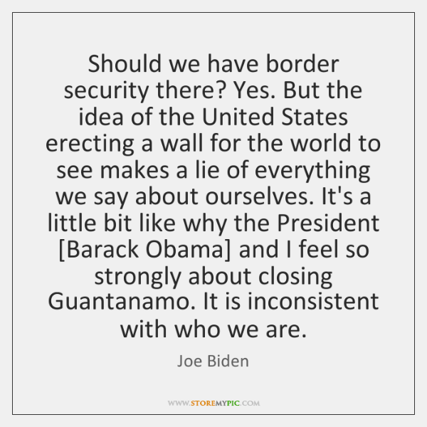 Should we have border security there? Yes. But the idea of the ...