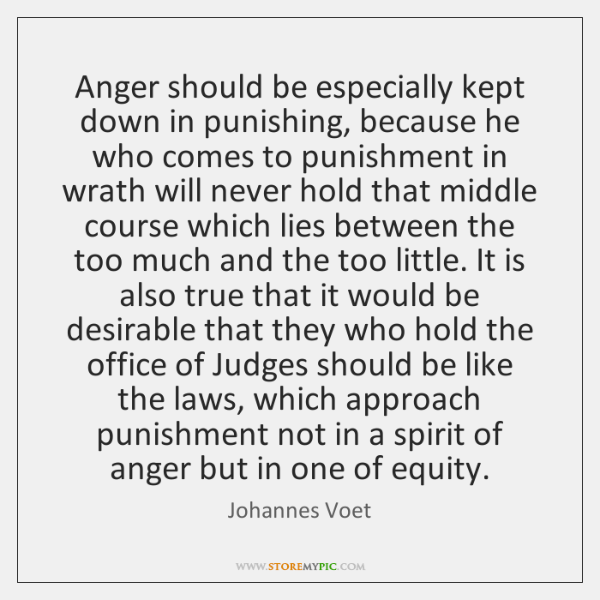 Anger should be especially kept down in punishing, because he who comes ...