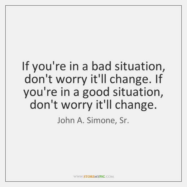 If you're in a bad situation, don't worry it'll change. If you're ...