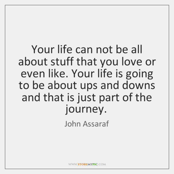 Your life can not be all about stuff that you love or ...