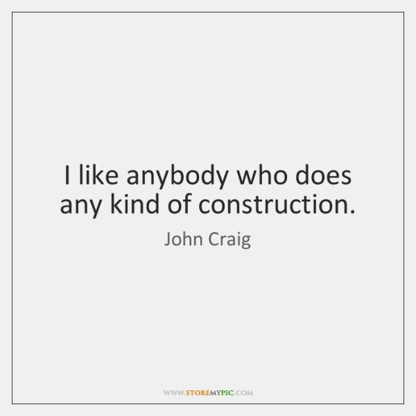 I like anybody who does any kind of construction.