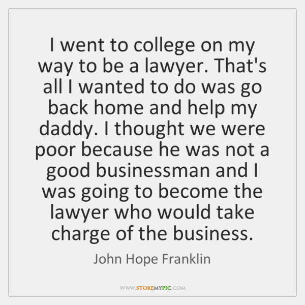 I went to college on my way to be a lawyer. That's ...