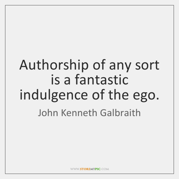 Authorship of any sort is a fantastic indulgence of the ego.
