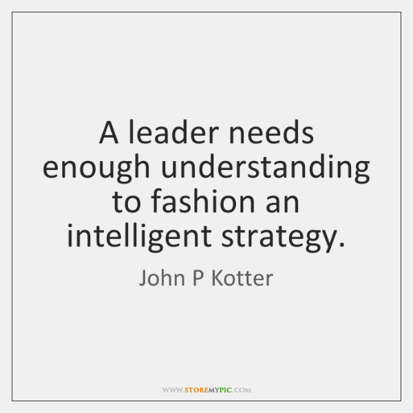 A leader needs enough understanding to fashion an intelligent strategy.