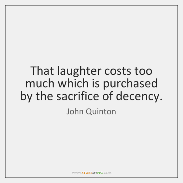 That laughter costs too much which is purchased by the sacrifice of ...