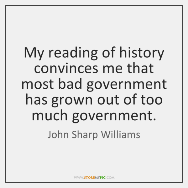 My reading of history convinces me that most bad government has grown ...