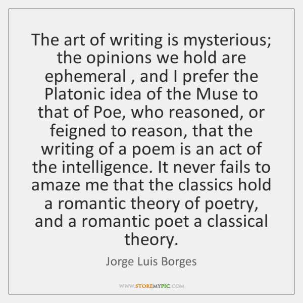 The art of writing is mysterious; the opinions we hold are ephemeral , ...
