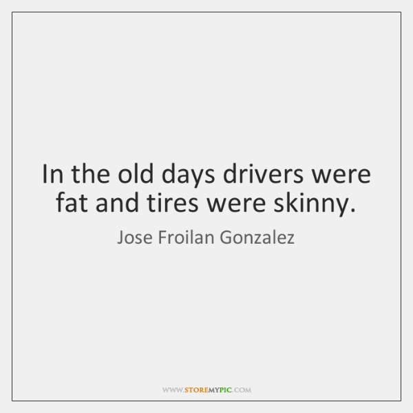 In the old days drivers were fat and tires were skinny.