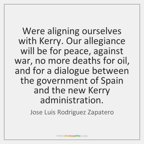 Were aligning ourselves with Kerry. Our allegiance will be for peace, against ...