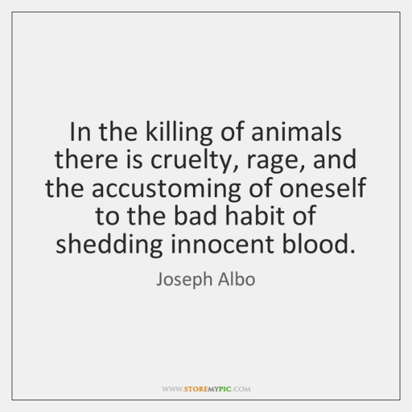 In the killing of animals there is cruelty, rage, and the accustoming ...