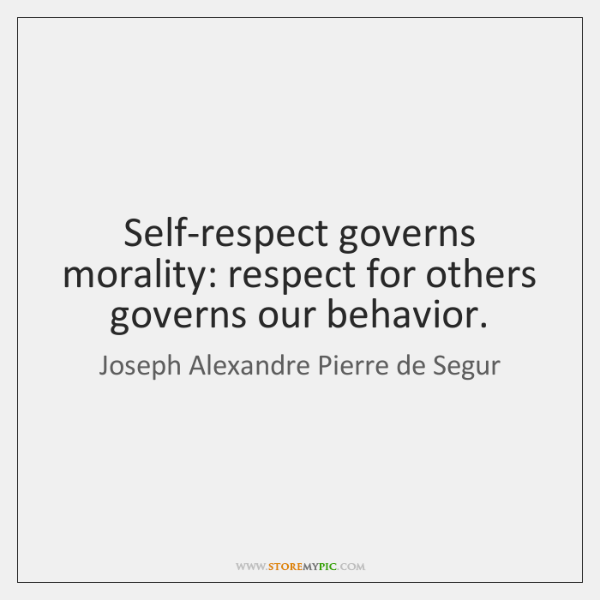 Self-respect governs morality: respect for others governs our behavior.
