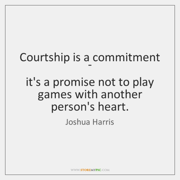 Courtship Is A Commitment Its A Promise Not To Play Games