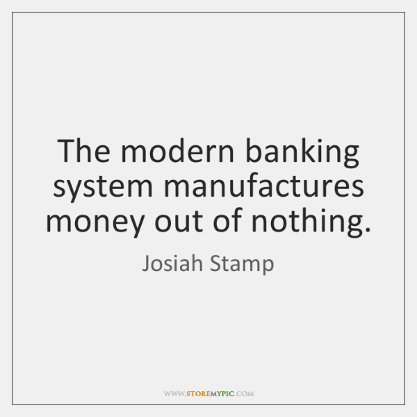The modern banking system manufactures money out of nothing.