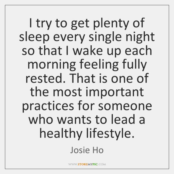 I try to get plenty of sleep every single night so that ...