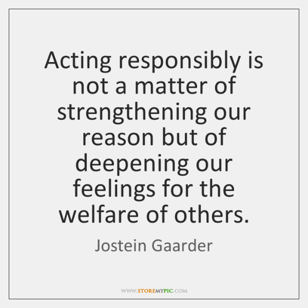 Acting responsibly is not a matter of strengthening our reason but of ...